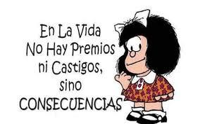 Nos quedamos con lo que dice Mafalda: todo se resumen en que en la vida no hay premios ni castigos, sino consecuencias lógicas de unos actos que a veces irán en un sentido y otras en otro.